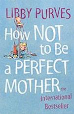 How Not to Be a Perfect Mother af Libby Purves