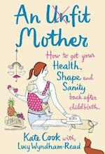 Unfit Mother: How to get your Health, Shape and Sanity back after Childbirth