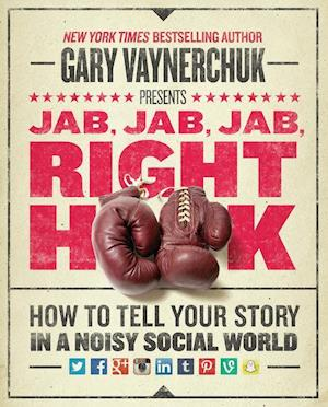 Bog, hardback Jab, Jab, Jab, Right Hook: How to Tell Your Story in a Noisy, Social World af Gary Vaynerchuk