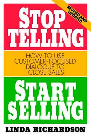 Stop Telling, Start Selling: How to Use Customer-Focused Dialogue to Close Sales af Linda Richardson