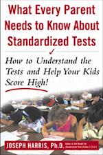 What Every Parent Needs to Know about Standardized Tests: How to Understand the Tests and Help Your Kids Score High!