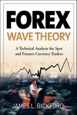 Forex Wave Theory: A Technical Analysis for Spot and Futures Curency Traders af James L Bickford
