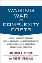 Waging War on Complexity Costs: Reshape Your Cost Structure, Free Up Cash Flows and Boost Productivity by Attacking Process, Product and Organizational
