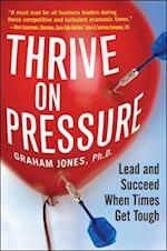 Thrive on Pressure: Lead and Succeed When Times Get Tough af Graham Jones