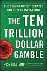 Ten Trillion Dollar Gamble: The Coming Deficit Debacle and How to Invest Now