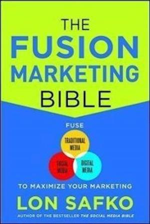 The Fusion Marketing Bible: Fuse Traditional Media, Social Media, & Digital Media to Maximize Marketing