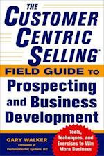 The CustomerCentric Selling (R) Field Guide to Prospecting and Business Development: Techniques, Tools, and Exercises to Win More Business af Gary Walker
