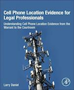 Cell Phone Location Evidence for Legal Profesionals: Understanding Cell Phone Location Evidence from the Warrant to the         Courtroom