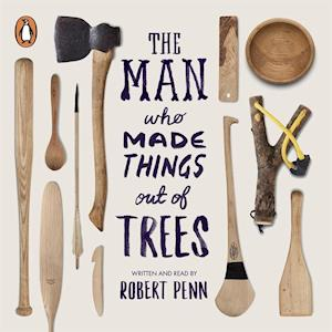 Man Who Made Things Out of Trees af Robert Penn