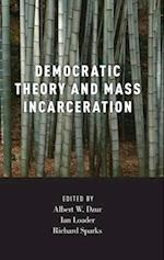Democratic Theory and Mass Incarceration (Studies in Penal Theory and Philosophy)