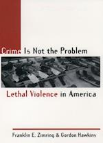 Crime Is Not the Problem: Lethal Violence in America af Franklin E. Zimring