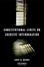 Constitutional Limits on Coercive Interrogation af Amos N. Guiora