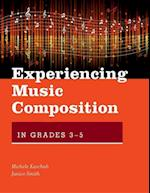 Experiencing Music Composition in Grades 3-5 (Experiencing Music Composition)