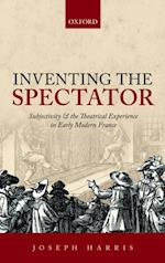 Inventing the Spectator: Subjectivity and the Theatrical Experience in Early Modern France af Joseph Harris