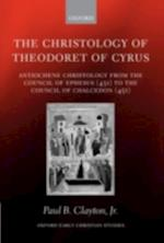 Christology of Theodoret of Cyrus: Antiochene Christology from the Council of Ephesus (431) to the Council of Chalcedon (451) (OXFORD EARLY CHRISTIAN STUDIES)