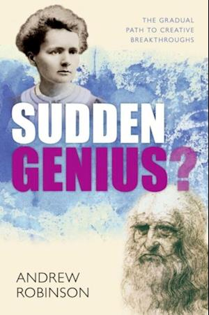Sudden Genius?: The Gradual Path to Creative Breakthroughs af Andrew Robinson