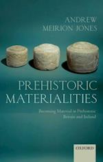 Prehistoric Materialities: Becoming Material in Prehistoric Britain and Ireland
