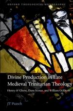 Divine Production in Late Medieval Trinitarian Theology: Henry of Ghent, Duns Scotus, and William Ockham (OXFORD THEOLOGICAL MONOGRAPHS)