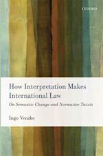 How Interpretation Makes International Law: On Semantic Change and Normative Twists