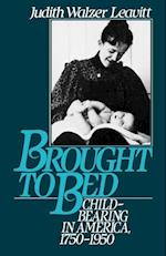 Brought to Bed: Childbearing in America 1750 to 1950