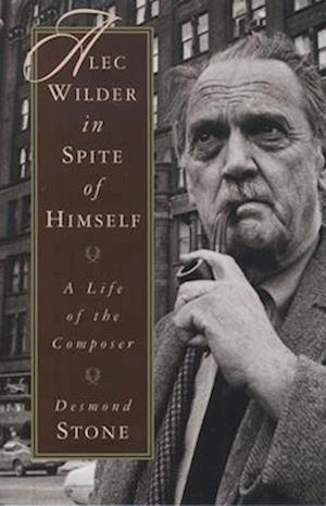 Alec Wilder in Spite of Himself: A Life of the Composer