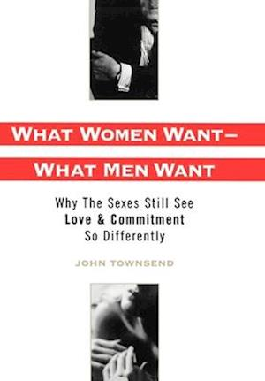 What Women Want - What Men Want: Why the Sexes Still See Love & Commitment So Differently