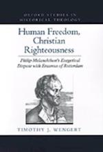 Human Freedom, Christian Righteousness: Philip Melanchthon's Exegetical Dispute with Erasmus of Rotterdam af Timothy J Wengert