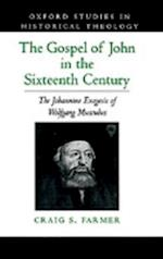 Gospel of John in the Sixteenth Century: The Johannine Exegesis of Wolfgang Musculus (Oxford Studies in Historical Theology)