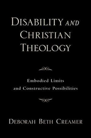 Disability and Christian Theology: Embodied Limits and Constructive Possibilities