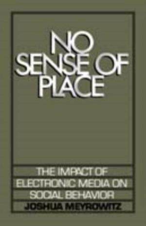 No Sense of Place: The Impact of Electronic Media on Social Behavior af Joshua Meyrowitz
