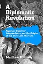 Diplomatic Revolution: Algerias Fight for Independence and the Origins of the Post-Cold War Era