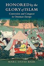 Honored by the Glory of Islam: Conversion and Conquest in Ottoman Europe af Marc David Baer