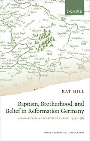 Baptism, Brotherhood, and Belief in Reformation Germany