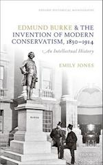 Edmund Burke and the Invention of Modern Conservatism, 1830-1914 (Oxford Historical Monographs)