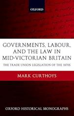 Governments, Labour, and the Law in Mid-Victorian Britain (Oxford Historical Monographs)