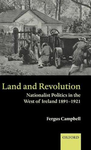 Land and Revolution: Nationalist Politics in the West of Ireland 1891-1921