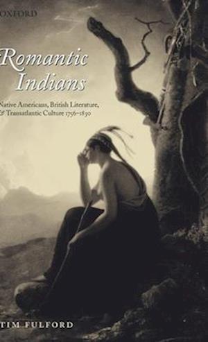 Romantic Indians: Native Americans, British Literature, and Transatlantic Culture 1756-1830
