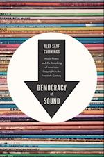 Democracy of Sound: Music Piracy and the Remaking of American Copyright in the Twentieth Century af Alex Sayf Cummings