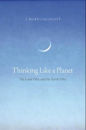Thinking Like a Planet: The Land Ethic and the Earth Ethic af J Baird Callicott