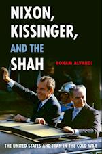 Nixon, Kissinger, and the Shah: The United States and Iran in the Cold War af Roham Alvandi