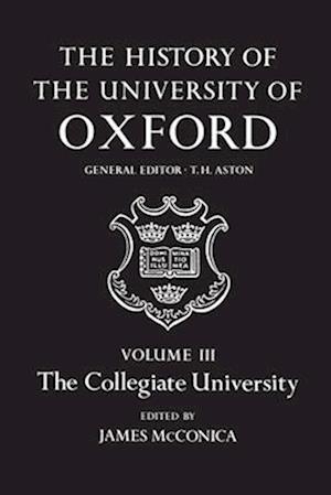 The History of the University of Oxford: Volume III: The Collegiate University