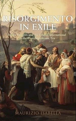 Risorgimento in Exile: Italian Emigres and the Liberal International in the Post-Napoleonic Era