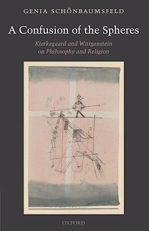 Confusion of the Spheres: Kierkegaard and Wittgenstein on Philosophy and Religion
