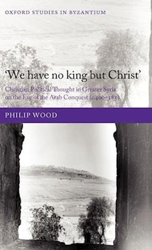 We Have No King But Christ': Christian Political Thought in Greater Syria on the Eve of the Arab Conquest (C.400-585)