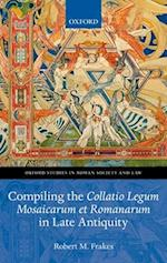 Compiling the Collatio Legum Mosaicarum et Romanarum in Late Antiquity (Oxford Studies in Roman Society & Law)