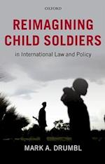 Reimagining Child Soldiers in International Law and Policy