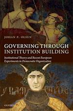 Governing Through Institution Building: Institutional Theory and Recent European Experiments in Democratic Organization af Johan P. Olsen