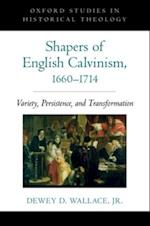 Shapers of English Calvinism, 1660-1714: Variety, Persistence, and Transformation (Oxford Studies in Historical Theology)
