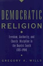 Democratic Religion: Freedom, Authority, and Church Discipline in the Baptist South, 1785-1900 (Religion in America)