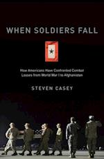 When Soldiers Fall: How Americans Have Confronted Combat Losses from World War I to Afghanistan
